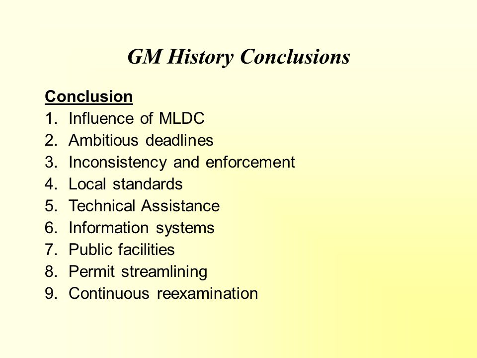 GM History Conclusions Conclusion 1.Influence of MLDC 2.Ambitious deadlines 3.Inconsistency and enforcement 4.Local standards 5.Technical Assistance 6.Information systems 7.Public facilities 8.Permit streamlining 9.Continuous reexamination