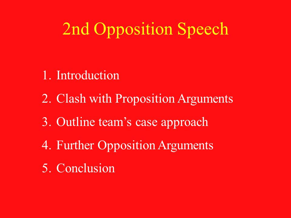 2nd Opposition Speech 1.Introduction 2.Clash with Proposition Arguments 3.Outline team's case approach 4.Further Opposition Arguments 5.Conclusion