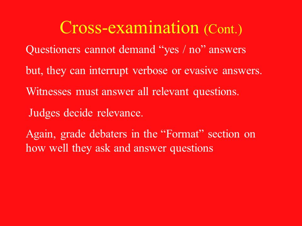 Cross-examination (Cont.) Questioners cannot demand yes / no answers but, they can interrupt verbose or evasive answers.