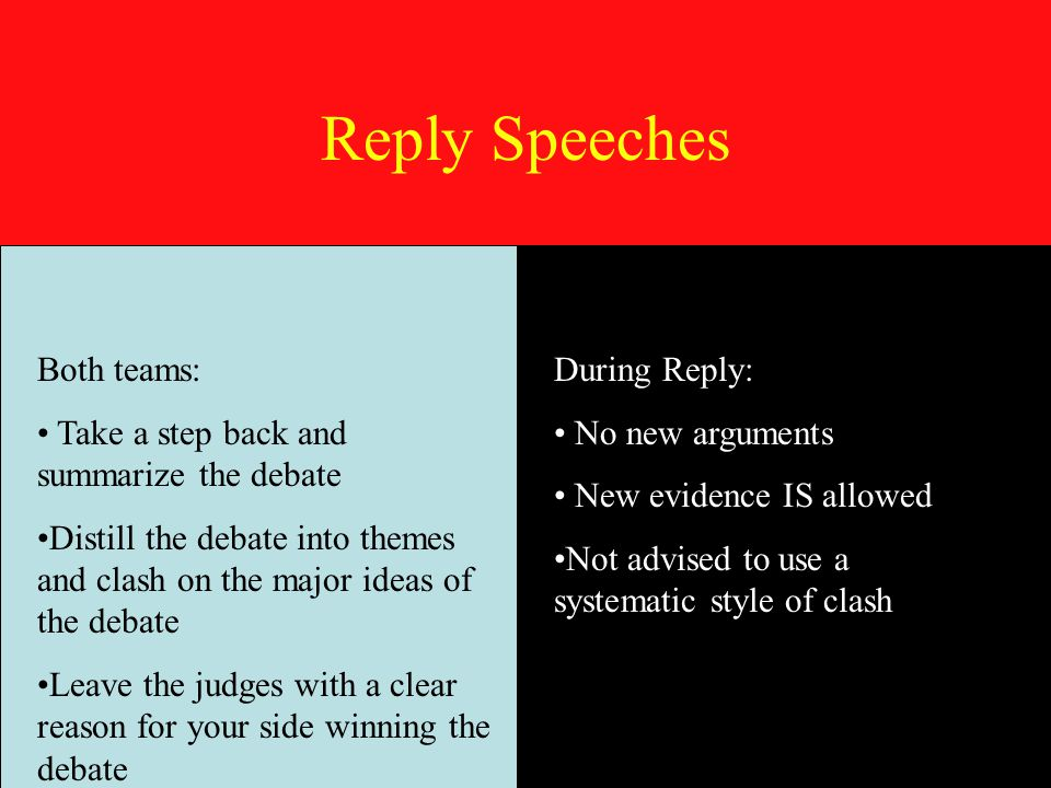 Reply Speeches Both teams: Take a step back and summarize the debate Distill the debate into themes and clash on the major ideas of the debate Leave the judges with a clear reason for your side winning the debate During Reply: No new arguments New evidence IS allowed Not advised to use a systematic style of clash