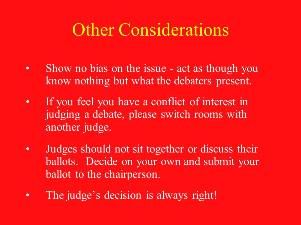 Other Considerations Show no bias on the issue - act as though you know nothing but what the debaters present.