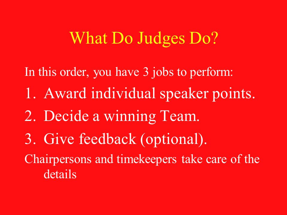 What Do Judges Do. In this order, you have 3 jobs to perform: 1.Award individual speaker points.
