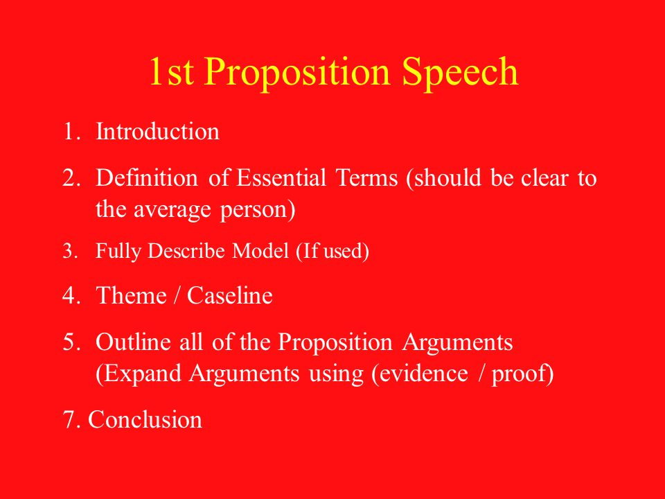 1st Proposition Speech 1.Introduction 2.Definition of Essential Terms (should be clear to the average person) 3.Fully Describe Model (If used) 4.Theme / Caseline 5.Outline all of the Proposition Arguments (Expand Arguments using (evidence / proof) 7.