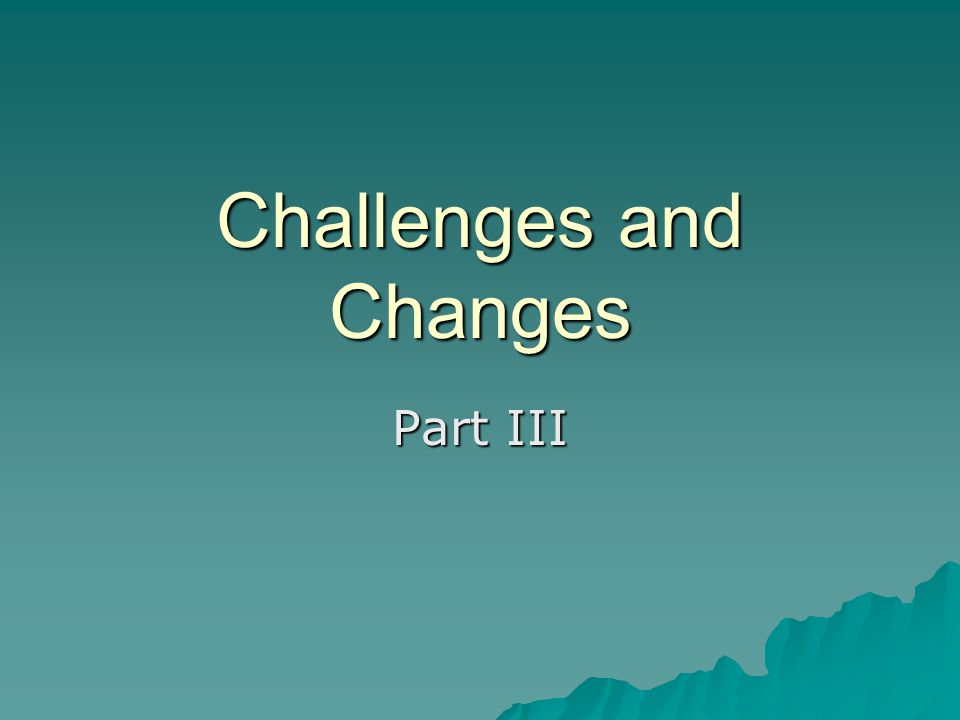 Challenges and Changes Part III