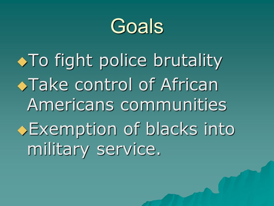 Goals  To fight police brutality  Take control of African Americans communities  Exemption of blacks into military service.