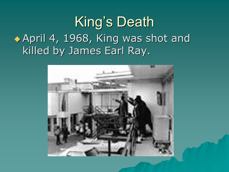 King's Death  April 4, 1968, King was shot and killed by James Earl Ray.