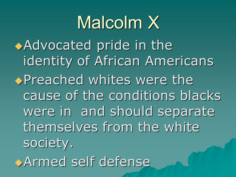 Malcolm X  Advocated pride in the identity of African Americans  Preached whites were the cause of the conditions blacks were in and should separate themselves from the white society.