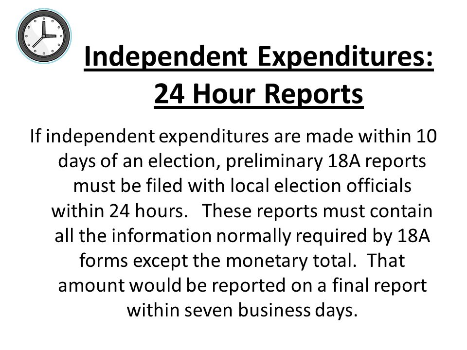 Independent Expenditures: 24 Hour Reports If independent expenditures are made within 10 days of an election, preliminary 18A reports must be filed wi