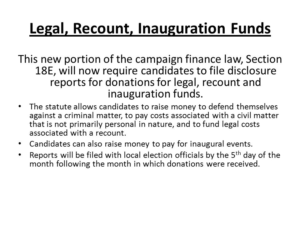 Legal, Recount, Inauguration Funds This new portion of the campaign finance law, Section 18E, will now require candidates to file disclosure reports f