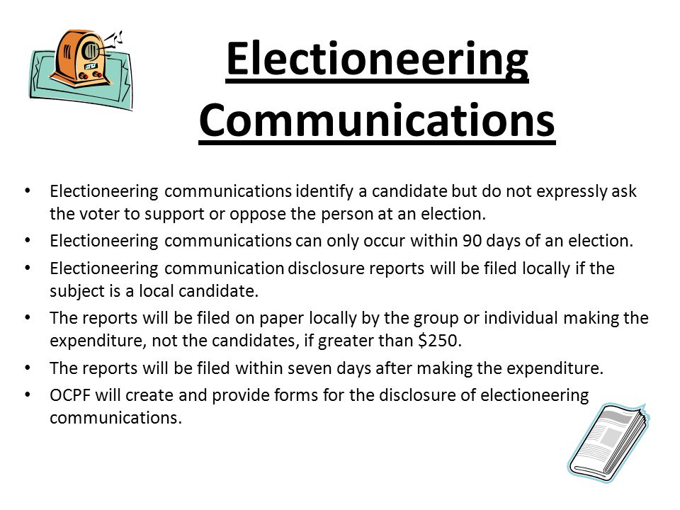 Electioneering Communications Electioneering communications identify a candidate but do not expressly ask the voter to support or oppose the person at