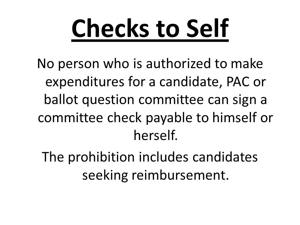 Checks to Self No person who is authorized to make expenditures for a candidate, PAC or ballot question committee can sign a committee check payable t