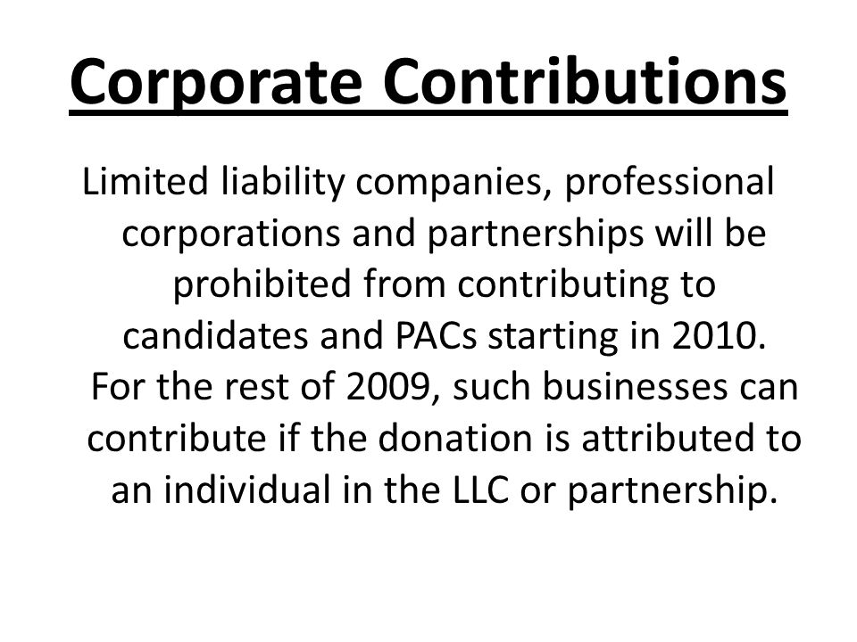 Corporate Contributions Limited liability companies, professional corporations and partnerships will be prohibited from contributing to candidates and