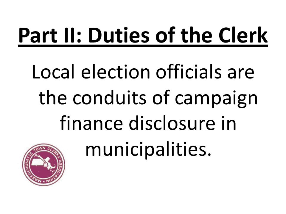 Part II: Duties of the Clerk Local election officials are the conduits of campaign finance disclosure in municipalities.
