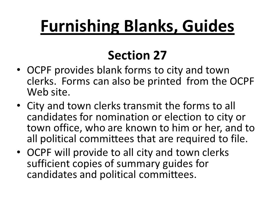 Furnishing Blanks, Guides Section 27 OCPF provides blank forms to city and town clerks. Forms can also be printed from the OCPF Web site. City and tow