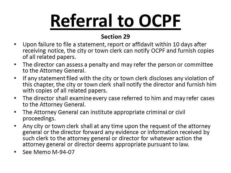 Referral to OCPF Section 29 Upon failure to file a statement, report or affidavit within 10 days after receiving notice, the city or town clerk can no
