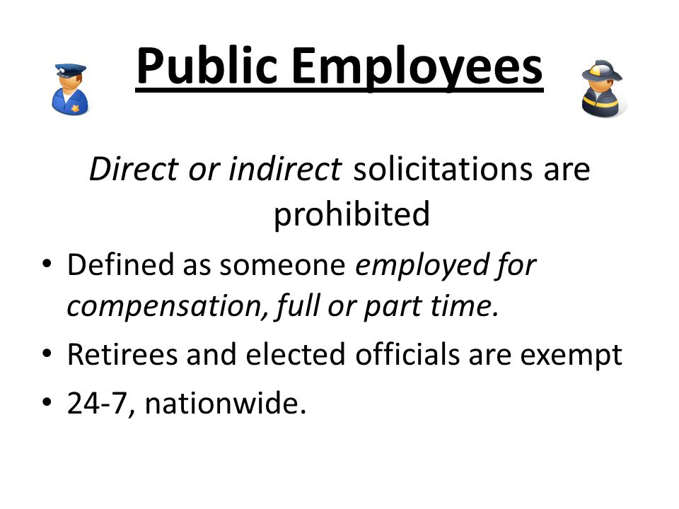 Public Employees Direct or indirect solicitations are prohibited Defined as someone employed for compensation, full or part time. Retirees and elected