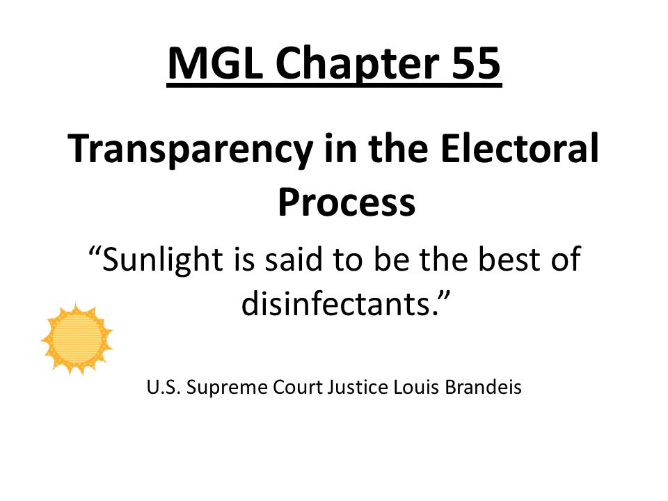 "MGL Chapter 55 Transparency in the Electoral Process ""Sunlight is said to be the best of disinfectants."" U.S. Supreme Court Justice Louis Brandeis"