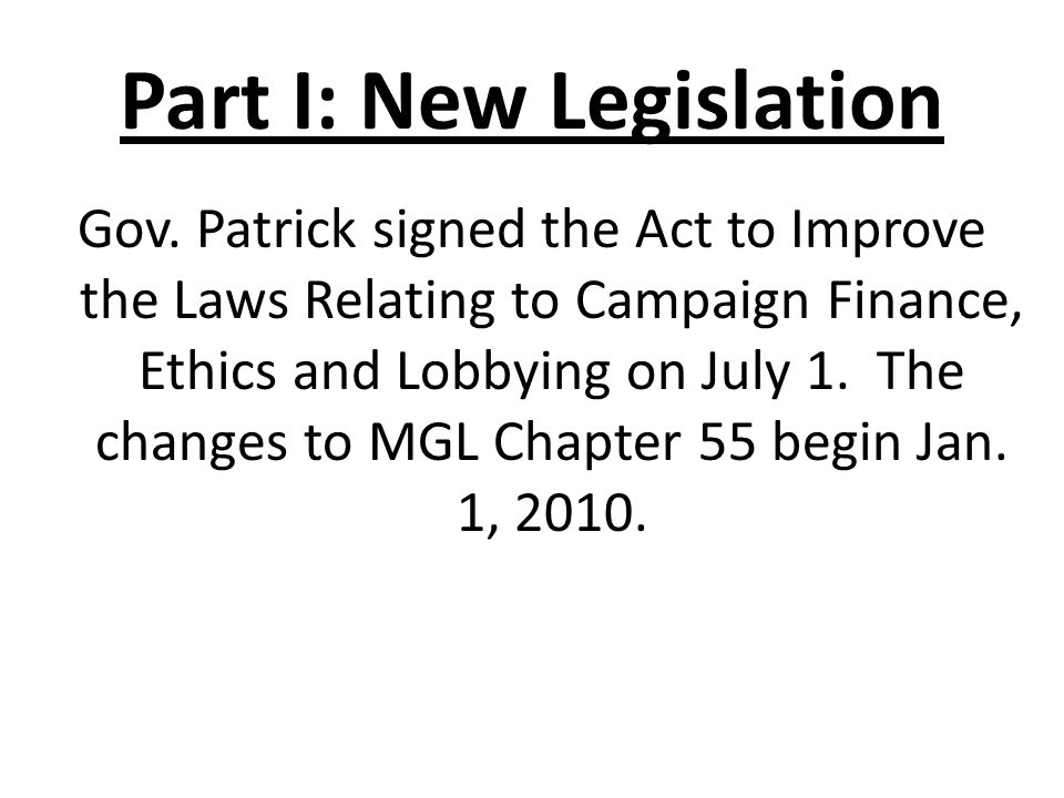 Part I: New Legislation Gov. Patrick signed the Act to Improve the Laws Relating to Campaign Finance, Ethics and Lobbying on July 1. The changes to MG