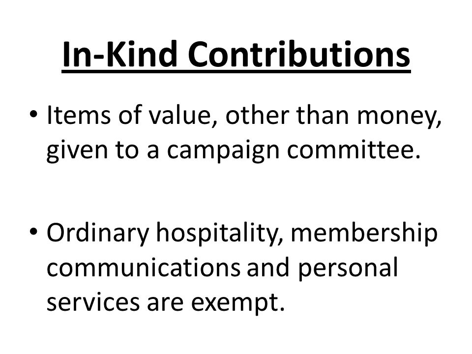 In-Kind Contributions Items of value, other than money, given to a campaign committee. Ordinary hospitality, membership communications and personal se
