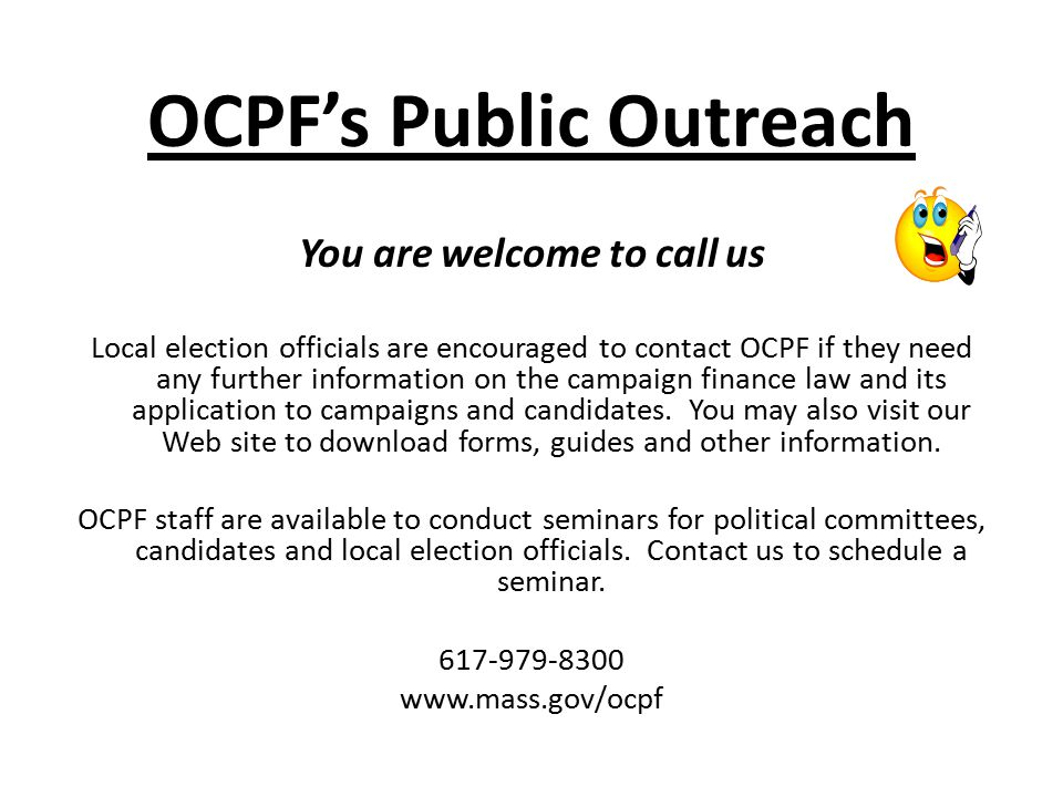 OCPF's Public Outreach You are welcome to call us Local election officials are encouraged to contact OCPF if they need any further information on the