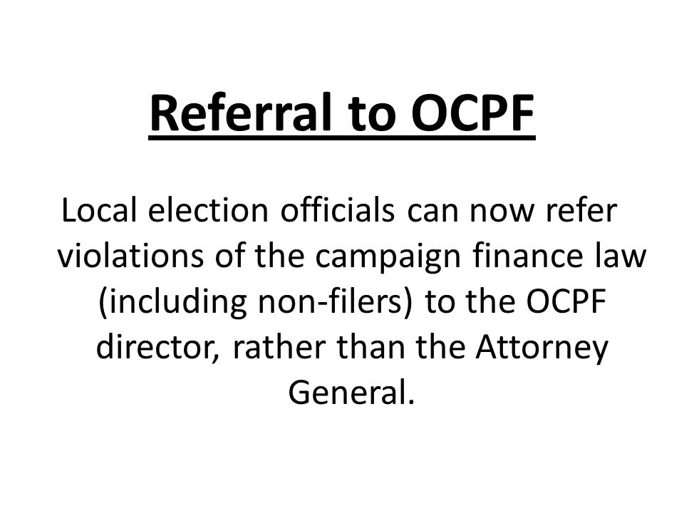 Referral to OCPF Local election officials can now refer violations of the campaign finance law (including non-filers) to the OCPF director, rather tha