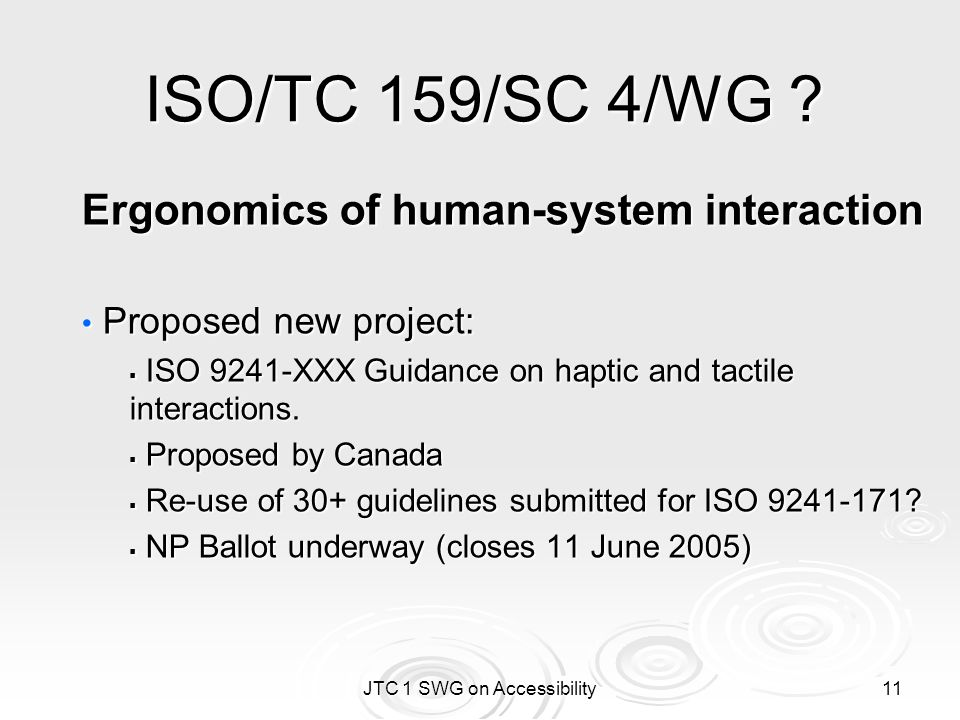JTC 1 SWG on Accessibility 11 ISO/TC 159/SC 4/WG ? Ergonomics of human-system interaction Proposed new project: Proposed new project:  ISO 9241-XXX G