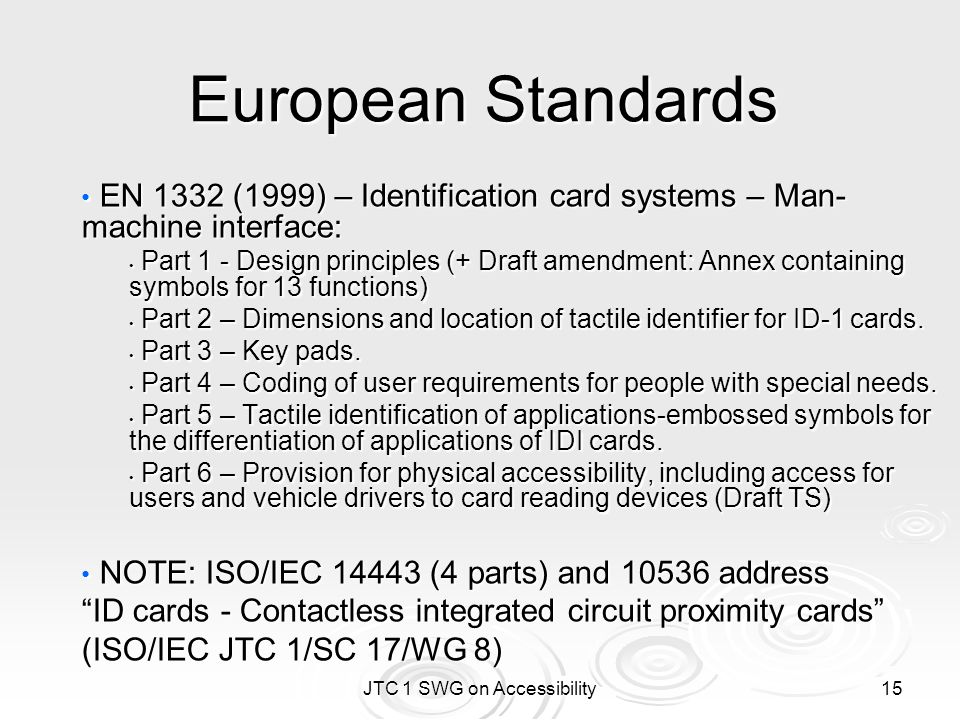 JTC 1 SWG on Accessibility 15 European Standards EN 1332 (1999) – Identification card systems – Man- machine interface: EN 1332 (1999) – Identification card systems – Man- machine interface: Part 1 - Design principles (+ Draft amendment: Annex containing symbols for 13 functions) Part 1 - Design principles (+ Draft amendment: Annex containing symbols for 13 functions) Part 2 – Dimensions and location of tactile identifier for ID-1 cards.