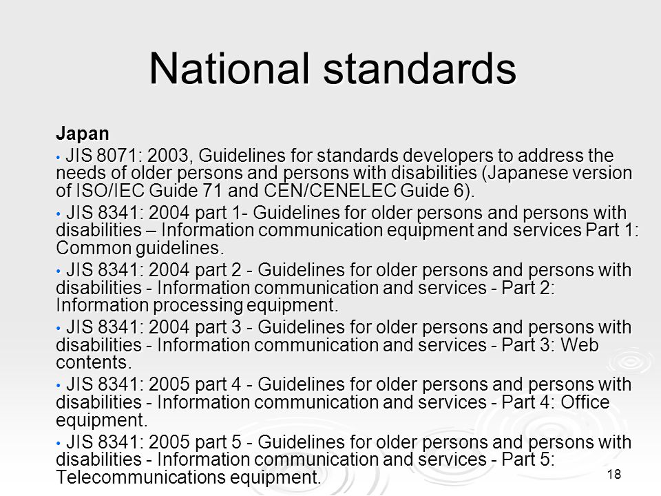 18 National standards Japan JIS 8071: 2003, Guidelines for standards developers to address the needs of older persons and persons with disabilities (J