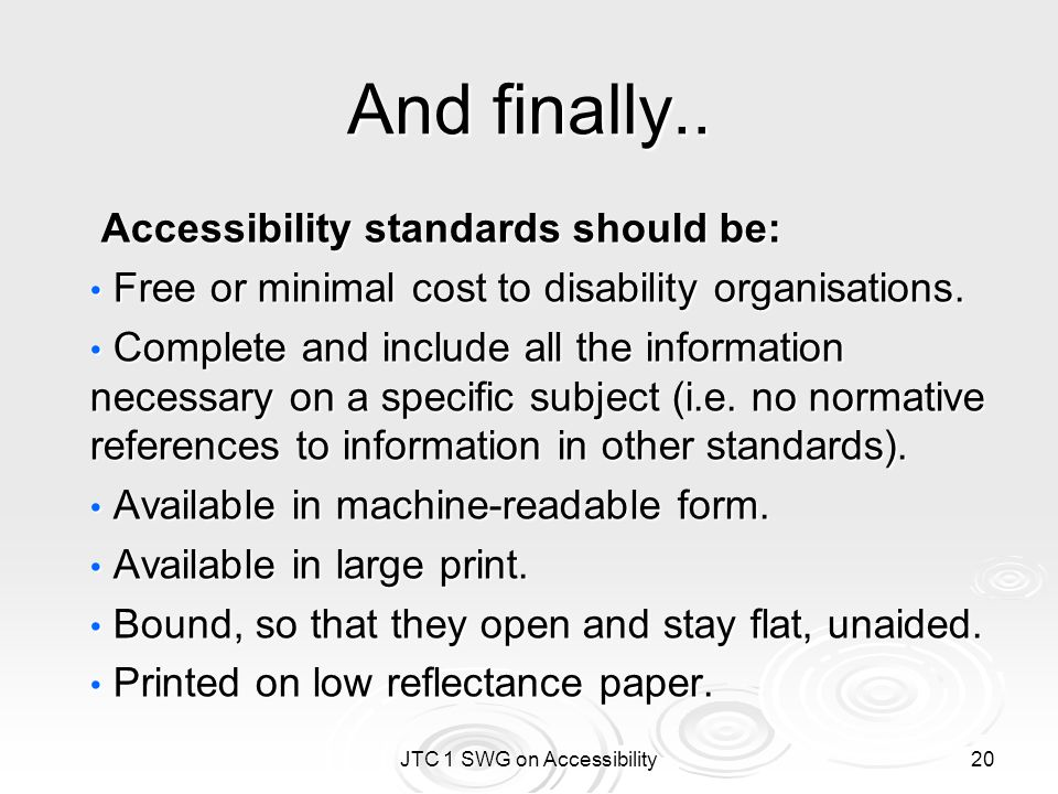 JTC 1 SWG on Accessibility 20 And finally.. Accessibility standards should be: Accessibility standards should be: Free or minimal cost to disability o