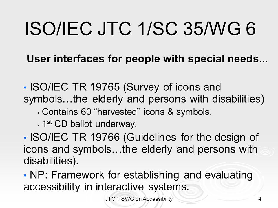 JTC 1 SWG on Accessibility 5 ISO/IEC JTC 1/SC 35/WG 8 User interfaces for remote interactions ISO/IEC 24752 (Universal Remote Console) ISO/IEC 24752 (Universal Remote Console) NP introduced by US INCITS V2 group.