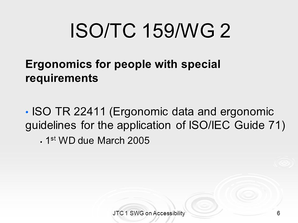 JTC 1 SWG on Accessibility 6 ISO/TC 159/WG 2 Ergonomics for people with special requirements ISO TR 22411 (Ergonomic data and ergonomic guidelines for