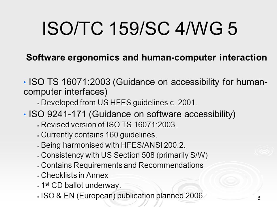 8 ISO/TC 159/SC 4/WG 5 Software ergonomics and human-computer interaction Software ergonomics and human-computer interaction ISO TS 16071:2003 (Guidance on accessibility for human- computer interfaces) ISO TS 16071:2003 (Guidance on accessibility for human- computer interfaces)  Developed from US HFES guidelines c.