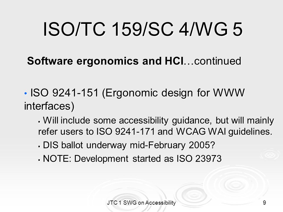 JTC 1 SWG on Accessibility 10 ISO/TC 159/SC 4/WG 6 Human-centred design processes for interactive systems ISO 9241-20 (Accessibility guidelines - Information and communications equipment, software & services - Common Guidelines) ISO 9241-20 (Accessibility guidelines - Information and communications equipment, software & services - Common Guidelines)  Based upon part 1 of Japanese national standard  WD in development.