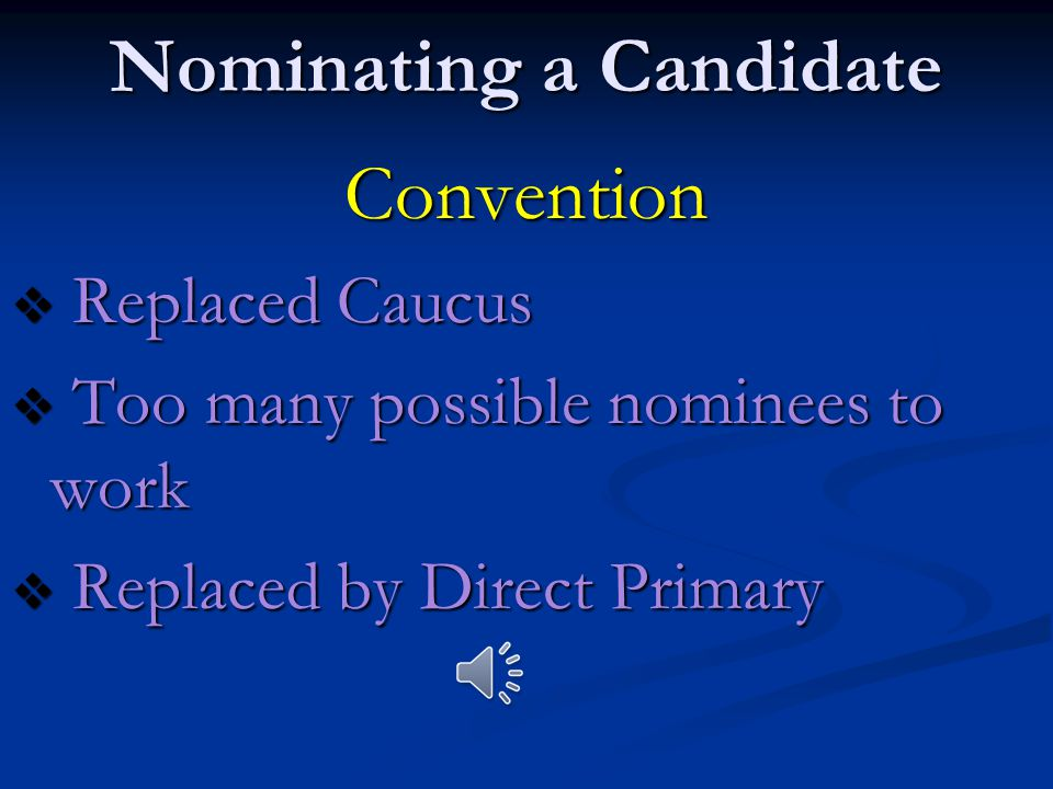 Nominating a Candidate Caucus  Group of like-minded ppl who meet to select candidate for election  Ended in 1824 with election of Andrew Jackson