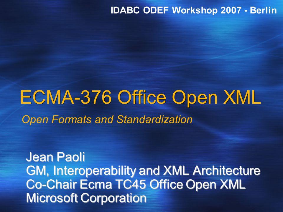ECMA-376 Office Open XML Open Formats and Standardization Jean Paoli GM, Interoperability and XML Architecture Co-Chair Ecma TC45 Office Open XML Microsoft Corporation IDABC ODEF Workshop 2007 - Berlin
