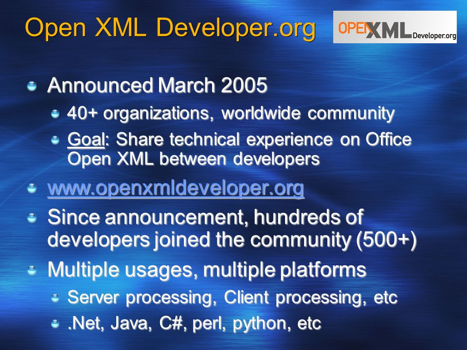 Open XML Developer.org Announced March 2005 40+ organizations, worldwide community Goal: Share technical experience on Office Open XML between developers www.openxmldeveloper.org Since announcement, hundreds of developers joined the community (500+) Multiple usages, multiple platforms Server processing, Client processing, etc.Net, Java, C#, perl, python, etc