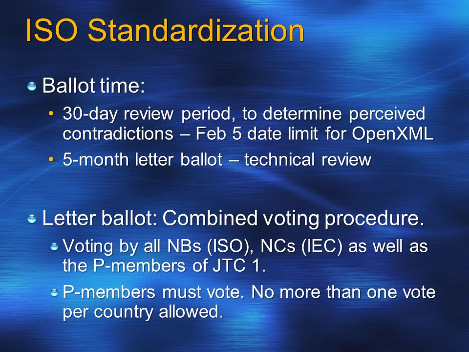 ISO Standardization Ballot time: 30-day review period, to determine perceived contradictions – Feb 5 date limit for OpenXML30-day review period, to determine perceived contradictions – Feb 5 date limit for OpenXML 5-month letter ballot – technical review5-month letter ballot – technical review Letter ballot: Combined voting procedure.
