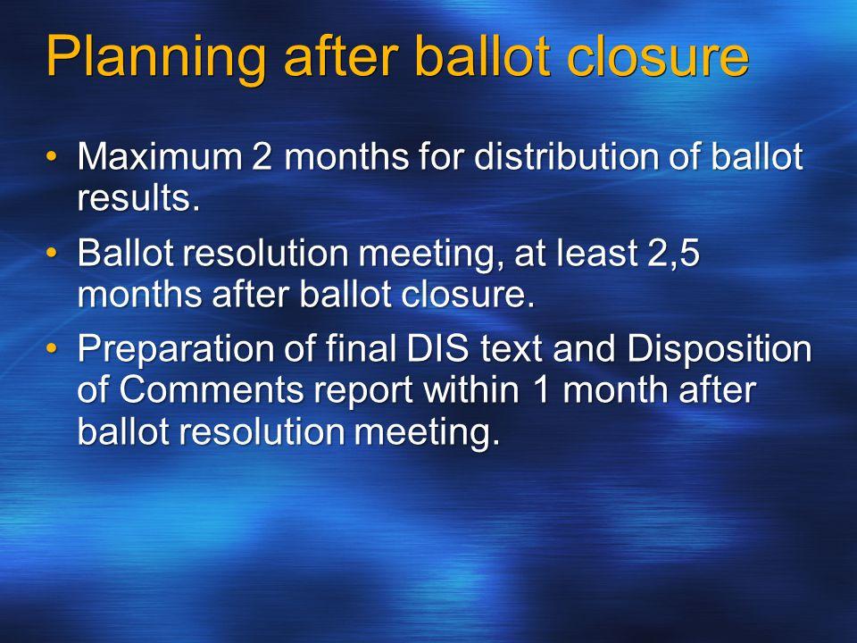 Planning after ballot closure Maximum 2 months for distribution of ballot results.Maximum 2 months for distribution of ballot results.
