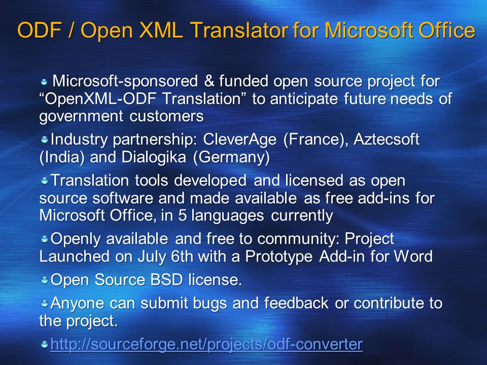 ODF / Open XML Translator for Microsoft Office Microsoft-sponsored & funded open source project for OpenXML-ODF Translation to anticipate future needs of government customers Microsoft-sponsored & funded open source project for OpenXML-ODF Translation to anticipate future needs of government customers Industry partnership: CleverAge (France), Aztecsoft (India) and Dialogika (Germany) Translation tools developed and licensed as open source software and made available as free add-ins for Microsoft Office, in 5 languages currently Openly available and free to community: Project Launched on July 6th with a Prototype Add-in for Word Open Source BSD license.