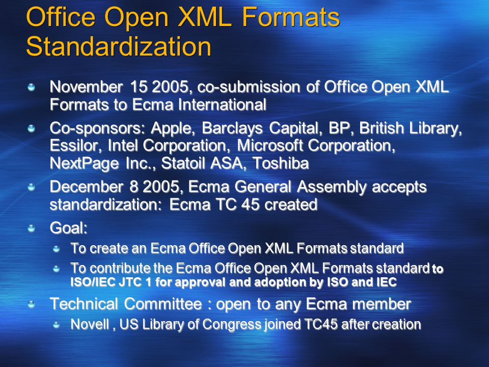 Office Open XML Formats Standardization November 15 2005, co-submission of Office Open XML Formats to Ecma International Co-sponsors: Apple, Barclays Capital, BP, British Library, Essilor, Intel Corporation, Microsoft Corporation, NextPage Inc., Statoil ASA, Toshiba December 8 2005, Ecma General Assembly accepts standardization: Ecma TC 45 created Goal: To create an Ecma Office Open XML Formats standard To contribute the Ecma Office Open XML Formats standard to ISO/IEC JTC 1 for approval and adoption by ISO and IEC Technical Committee : open to any Ecma member Novell, US Library of Congress joined TC45 after creation