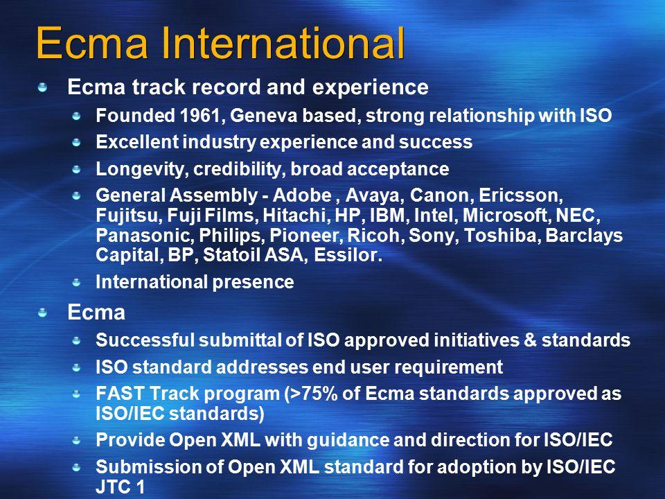 Ecma International Ecma track record and experience Founded 1961, Geneva based, strong relationship with ISO Excellent industry experience and success Longevity, credibility, broad acceptance General Assembly - Adobe, Avaya, Canon, Ericsson, Fujitsu, Fuji Films, Hitachi, HP, IBM, Intel, Microsoft, NEC, Panasonic, Philips, Pioneer, Ricoh, Sony, Toshiba, Barclays Capital, BP, Statoil ASA, Essilor.