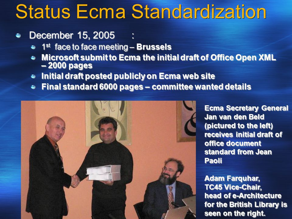 Status Ecma Standardization December 15, 2005: 1 st face to face meeting – Brussels Microsoft submit to Ecma the initial draft of Office Open XML – 2000 pages Initial draft posted publicly on Ecma web site Final standard 6000 pages – committee wanted details Ecma Secretary General Jan van den Beld (pictured to the left) receives initial draft of office document standard from Jean Paoli Adam Farquhar, TC45 Vice-Chair, head of e-Architecture for the British Library is seen on the right.