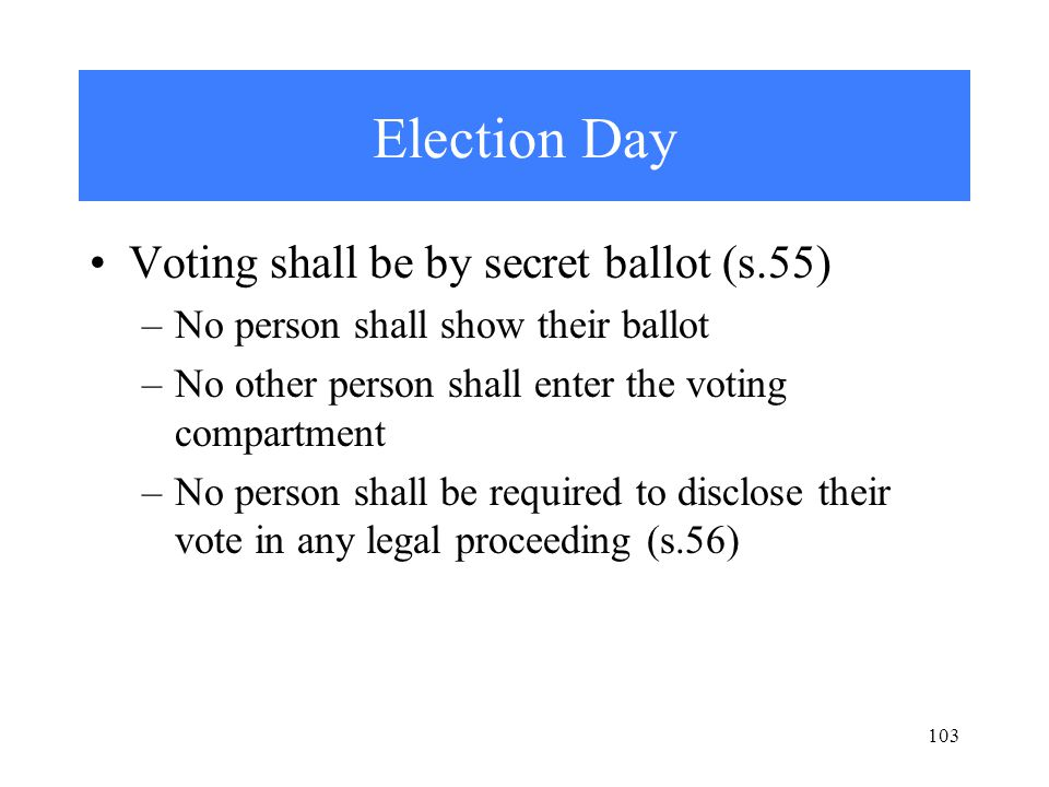 103 Election Day Voting shall be by secret ballot (s.55) –No person shall show their ballot –No other person shall enter the voting compartment –No person shall be required to disclose their vote in any legal proceeding (s.56)