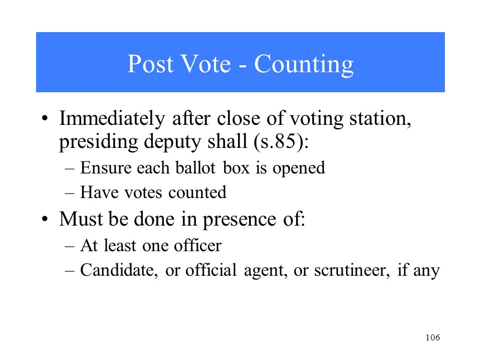 106 Post Vote - Counting Immediately after close of voting station, presiding deputy shall (s.85): –Ensure each ballot box is opened –Have votes counted Must be done in presence of: –At least one officer –Candidate, or official agent, or scrutineer, if any
