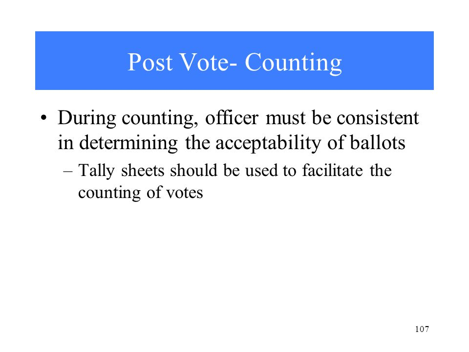 107 Post Vote- Counting During counting, officer must be consistent in determining the acceptability of ballots –Tally sheets should be used to facilitate the counting of votes