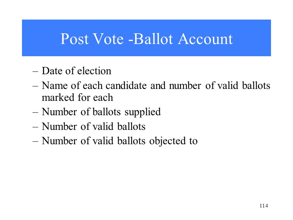 114 Post Vote -Ballot Account –Date of election –Name of each candidate and number of valid ballots marked for each –Number of ballots supplied –Number of valid ballots –Number of valid ballots objected to
