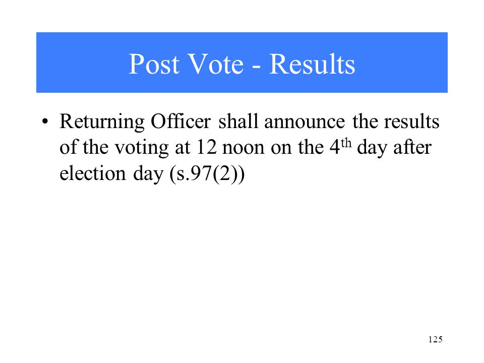 125 Post Vote - Results Returning Officer shall announce the results of the voting at 12 noon on the 4 th day after election day (s.97(2))