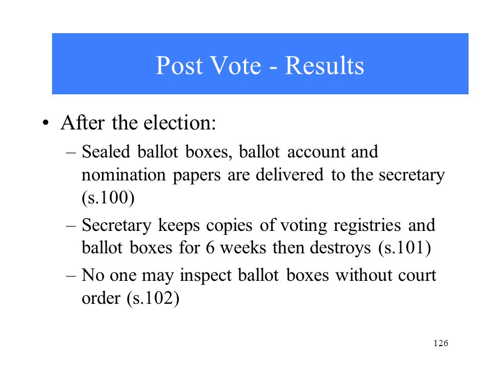 126 Post Vote - Results After the election: –Sealed ballot boxes, ballot account and nomination papers are delivered to the secretary (s.100) –Secretary keeps copies of voting registries and ballot boxes for 6 weeks then destroys (s.101) –No one may inspect ballot boxes without court order (s.102)