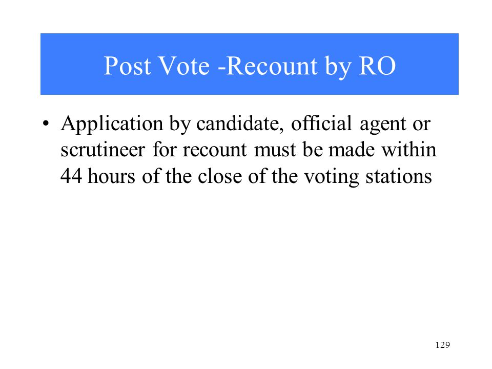 129 Post Vote -Recount by RO Application by candidate, official agent or scrutineer for recount must be made within 44 hours of the close of the voting stations