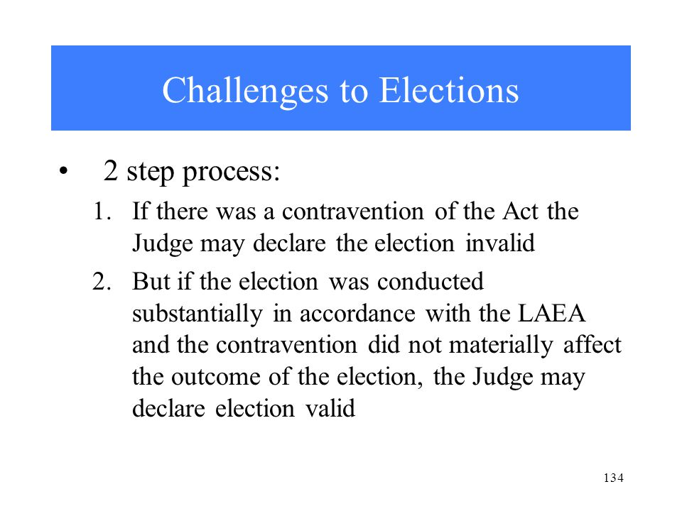 134 Challenges to Elections 2 step process: 1.If there was a contravention of the Act the Judge may declare the election invalid 2.But if the election was conducted substantially in accordance with the LAEA and the contravention did not materially affect the outcome of the election, the Judge may declare election valid